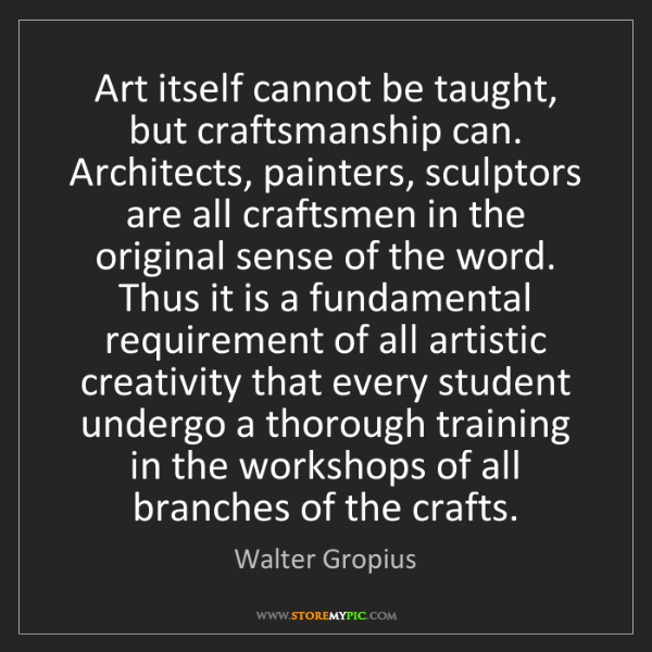 Walter Gropius: Art itself cannot be taught, but craftsmanship can. Architects,...