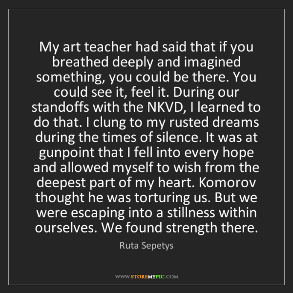Ruta Sepetys: My art teacher had said that if you breathed deeply and...