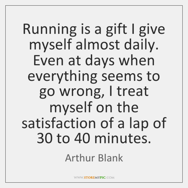 Running is a gift I give myself almost daily. Even at days ...