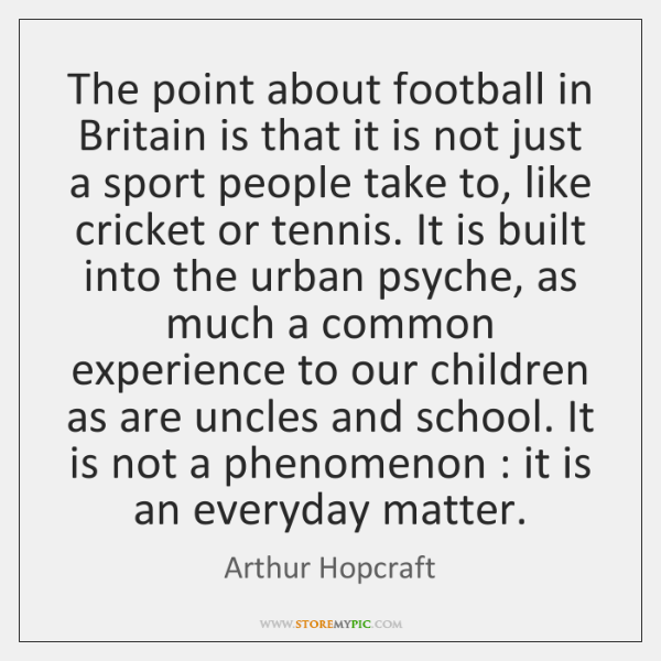 The point about football in Britain is that it is not just ...