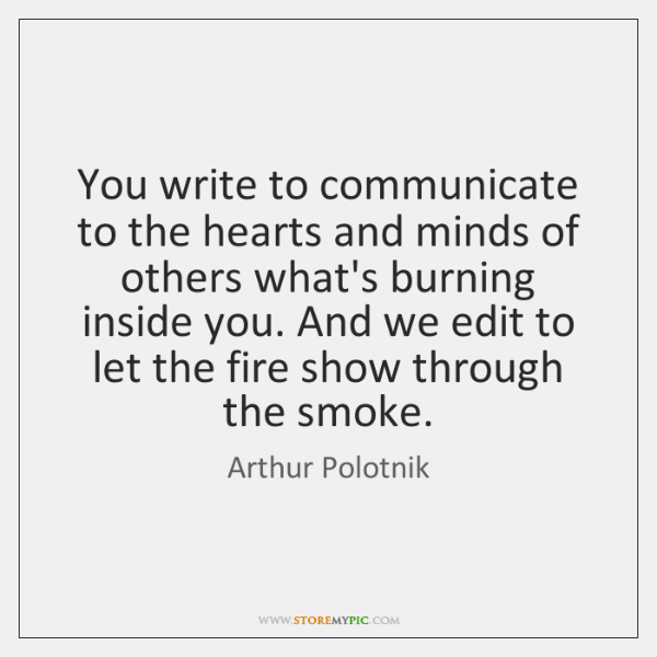 You write to communicate to the hearts and minds of others what's ...