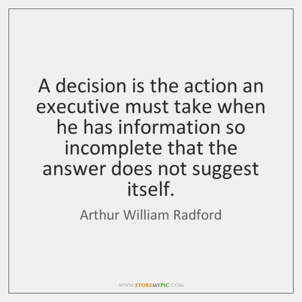 A decision is the action an executive must take when he has ...