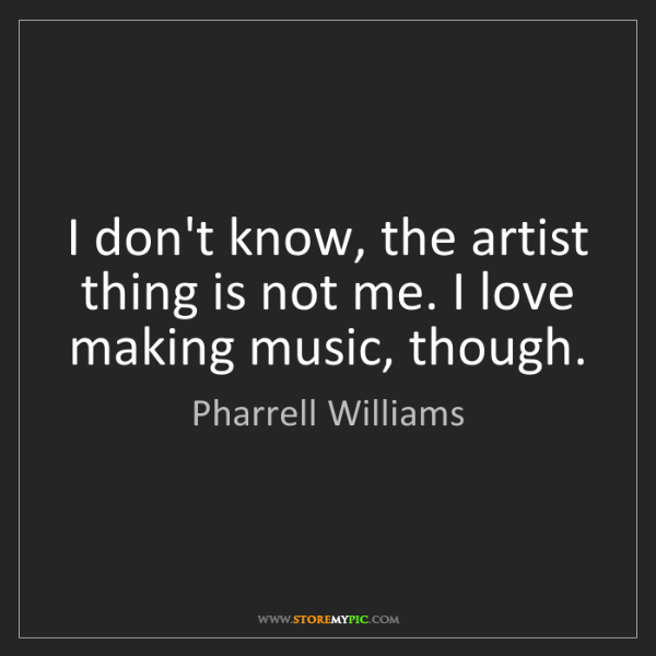 Pharrell Williams: I don't know, the artist thing is not me. I love making...