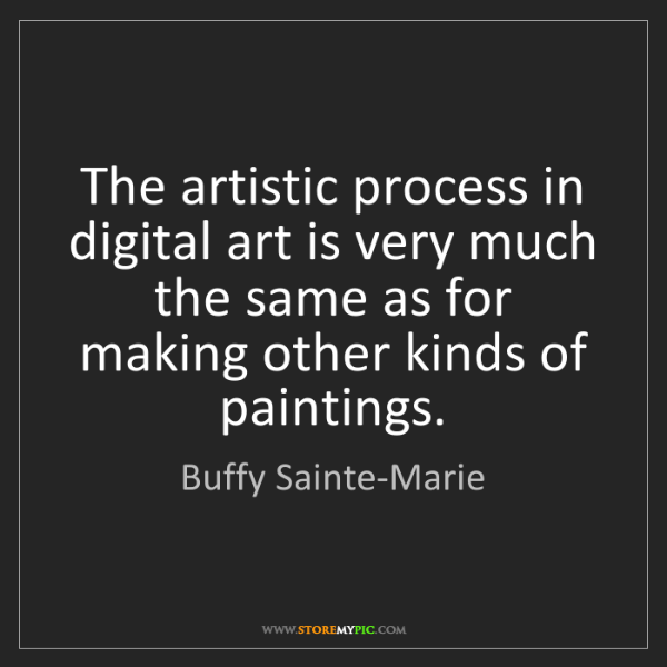 Buffy Sainte-Marie: The artistic process in digital art is very much the...