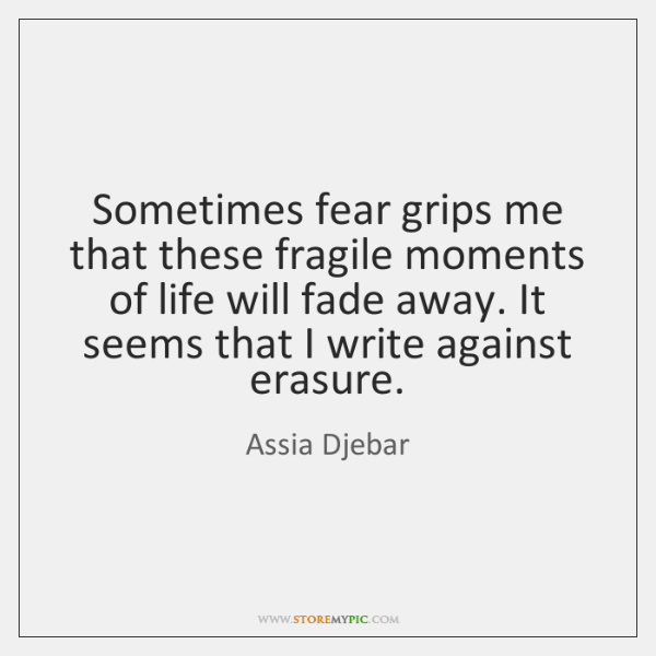 Sometimes fear grips me that these fragile moments of life will fade ...