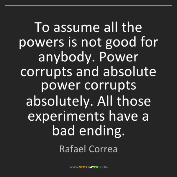 Rafael Correa: To assume all the powers is not good for anybody. Power...