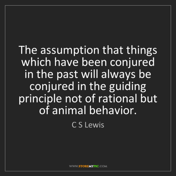 C S Lewis: The assumption that things which have been conjured in...