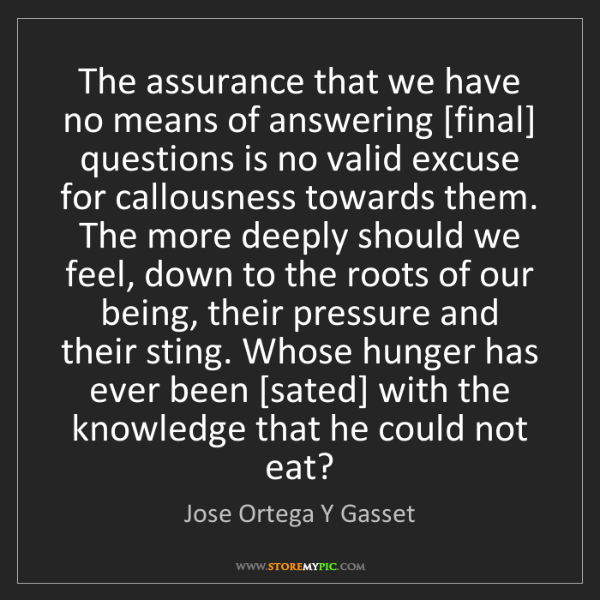 Jose Ortega Y Gasset: The assurance that we have no means of answering [final]...