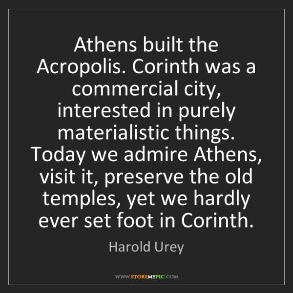 Harold Urey: Athens built the Acropolis. Corinth was a commercial...