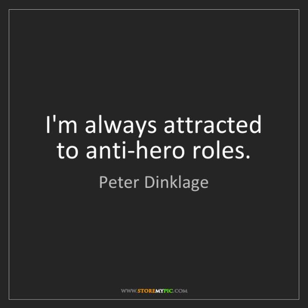 Peter Dinklage: I'm always attracted to anti-hero roles.