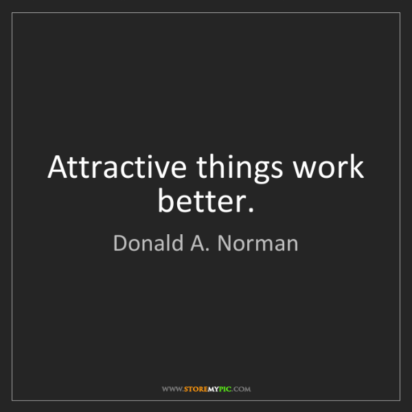 Donald A. Norman: Attractive things work better.