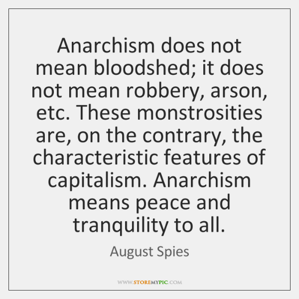 Anarchism does not mean bloodshed; it does not mean robbery, arson, etc. ...