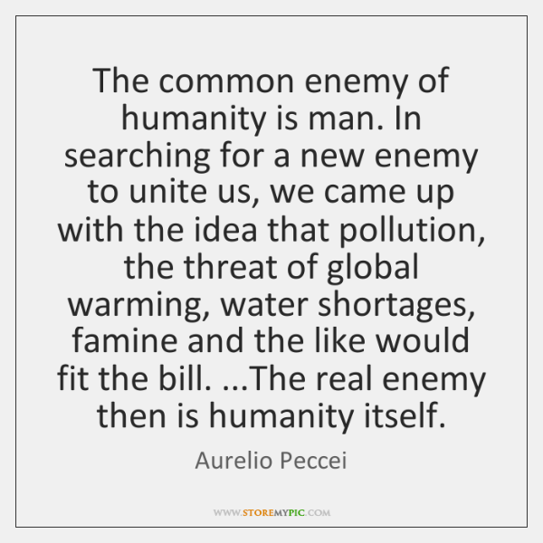 The common enemy of humanity is man. In searching for a new ...