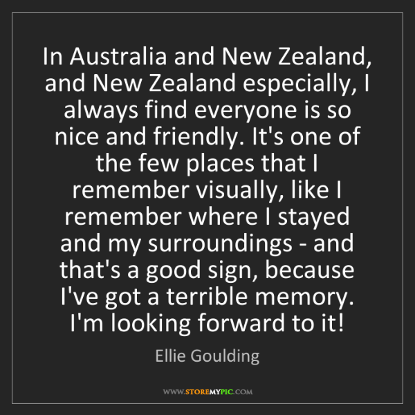 Ellie Goulding: In Australia and New Zealand, and New Zealand especially,...