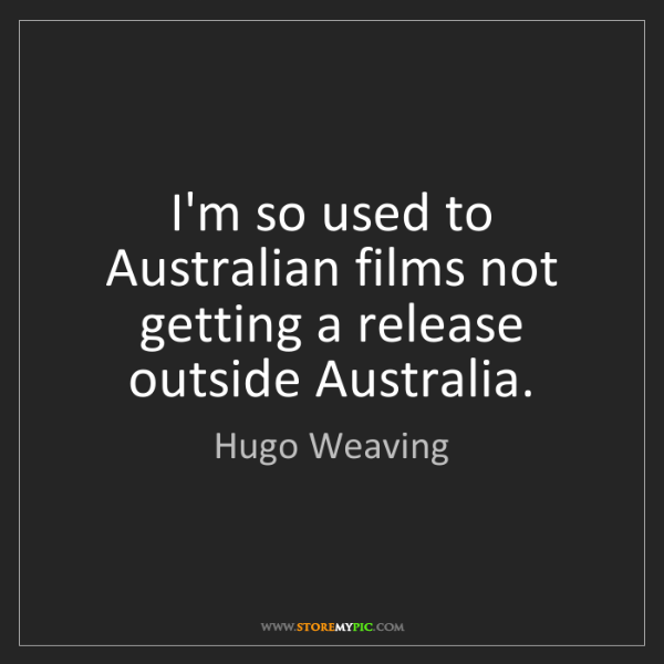 Hugo Weaving: I'm so used to Australian films not getting a release...