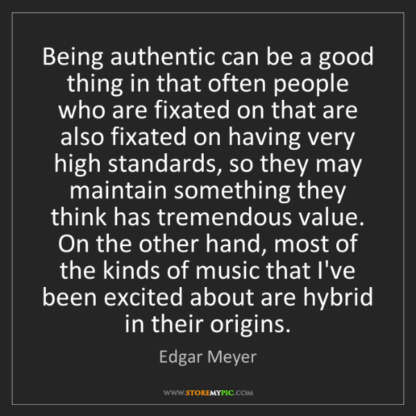 Edgar Meyer: Being authentic can be a good thing in that often people...