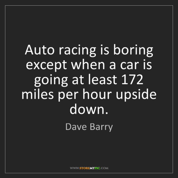 Dave Barry: Auto racing is boring except when a car is going at least...