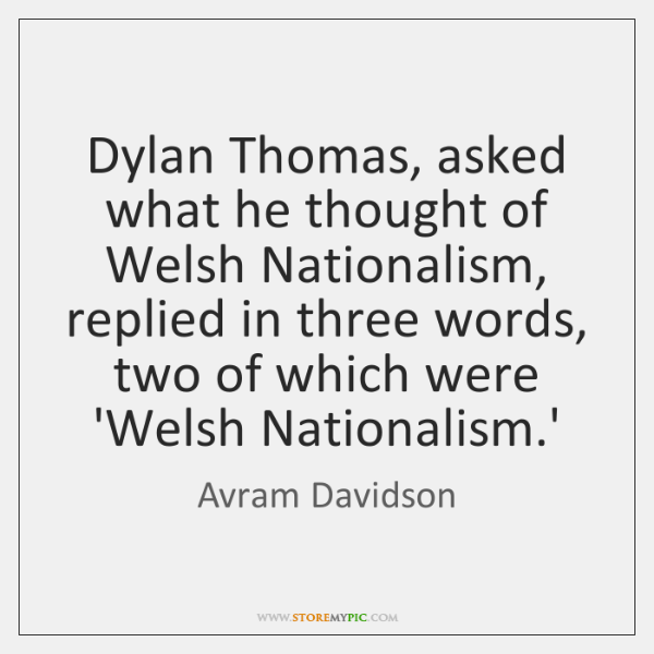 Dylan Thomas, asked what he thought of Welsh Nationalism, replied in three ...