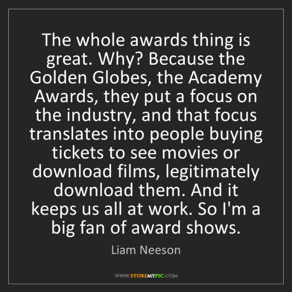 Liam Neeson: The whole awards thing is great. Why? Because the Golden...