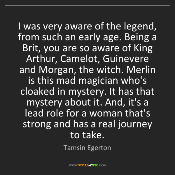 Tamsin Egerton: I was very aware of the legend, from such an early age....