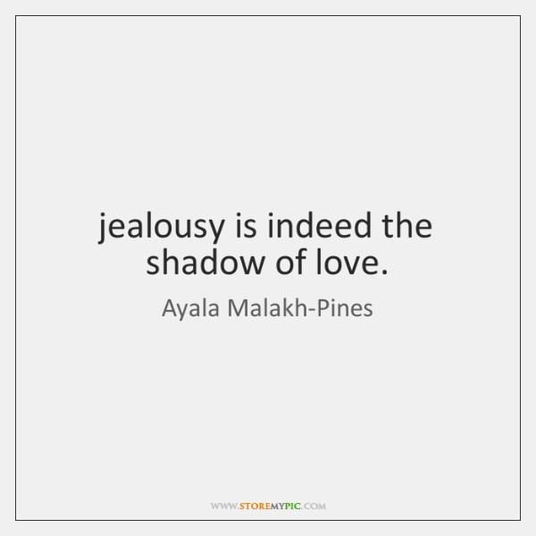 jealousy is indeed the shadow of love.