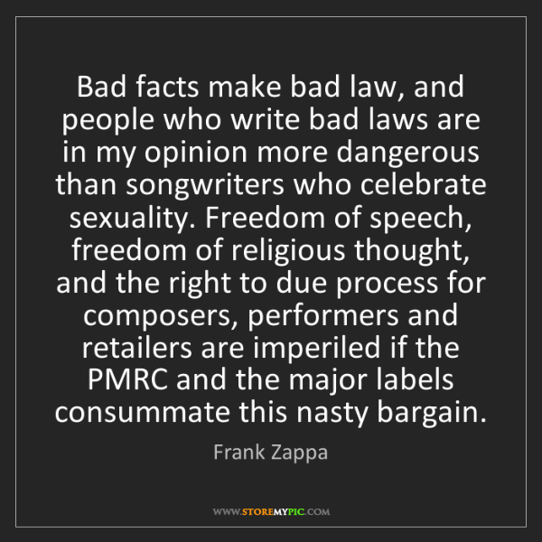 Frank Zappa: Bad facts make bad law, and people who write bad laws...