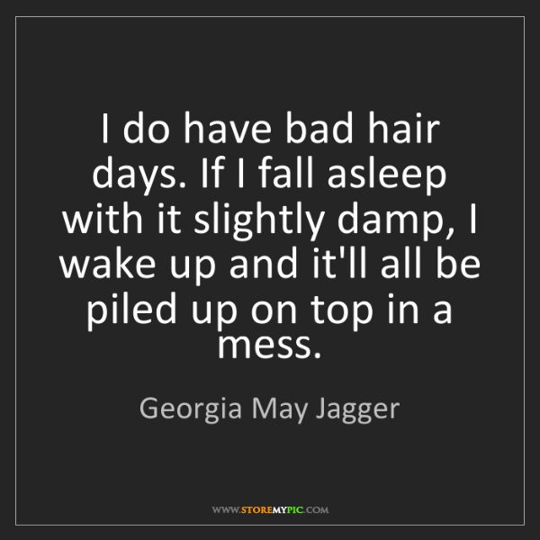 Georgia May Jagger: I do have bad hair days. If I fall asleep with it slightly...