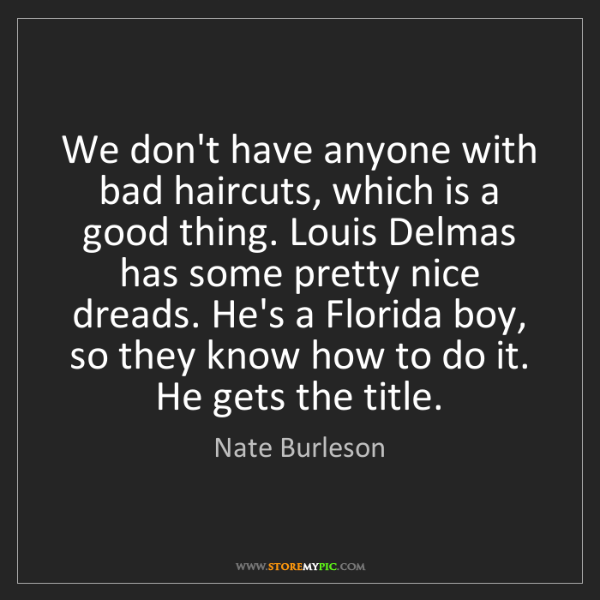 Nate Burleson: We don't have anyone with bad haircuts, which is a good...