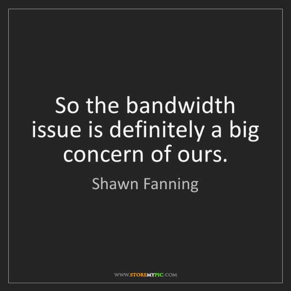 Shawn Fanning: So the bandwidth issue is definitely a big concern of...