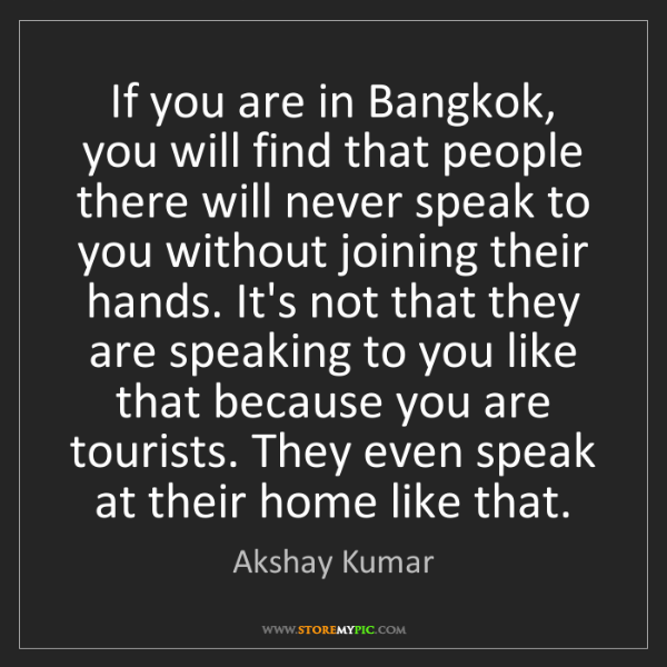 Akshay Kumar: If you are in Bangkok, you will find that people there...