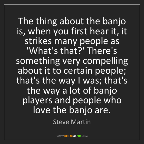 Steve Martin: The thing about the banjo is, when you first hear it,...