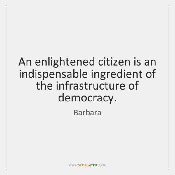 An enlightened citizen is an indispensable ingredient of the infrastructure of   democracy.
