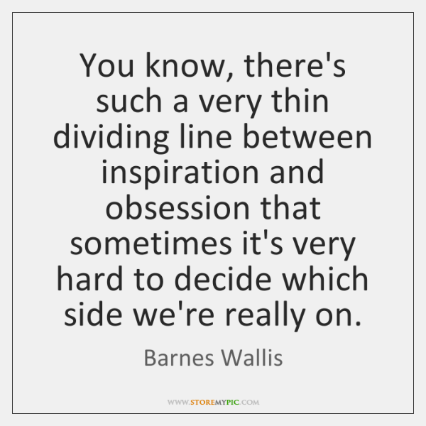 You know, there's such a very thin dividing line between inspiration and ...