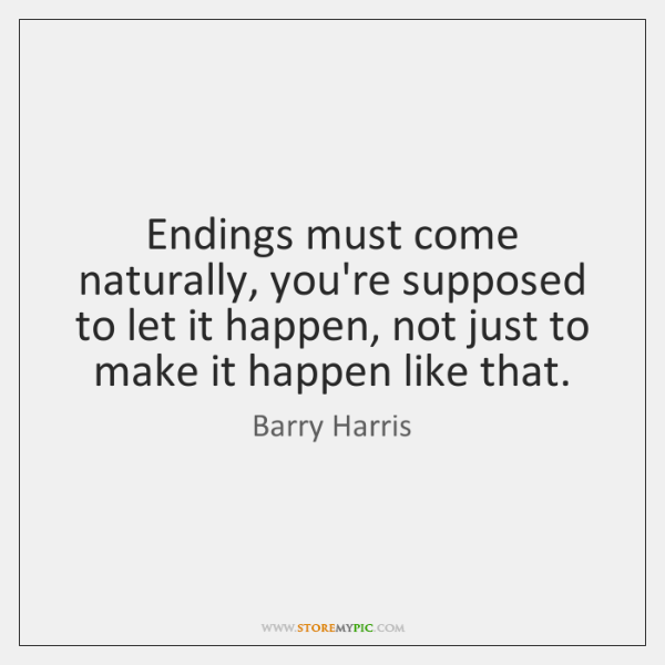 Endings must come naturally, you're supposed to let it happen, not just ...