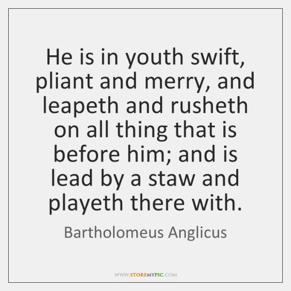 He is in youth swift, pliant and merry, and leapeth and rusheth ...