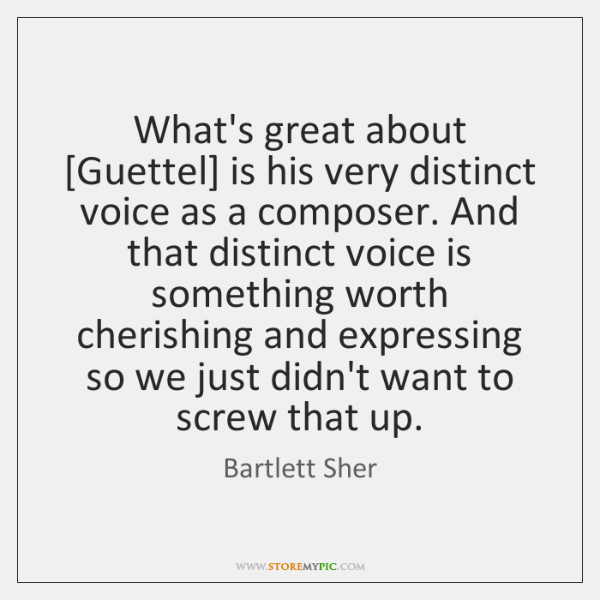 What's great about [Guettel] is his very distinct voice as a composer. ...