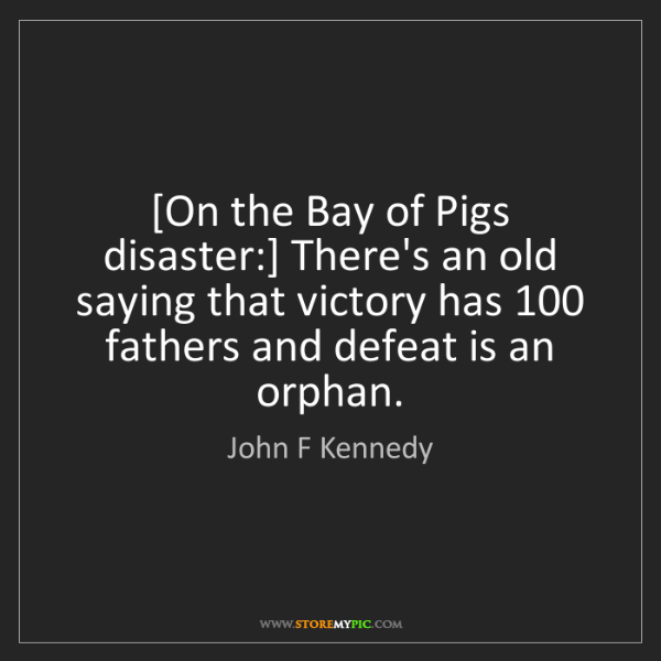 John F Kennedy: [On the Bay of Pigs disaster:] There's an old saying...