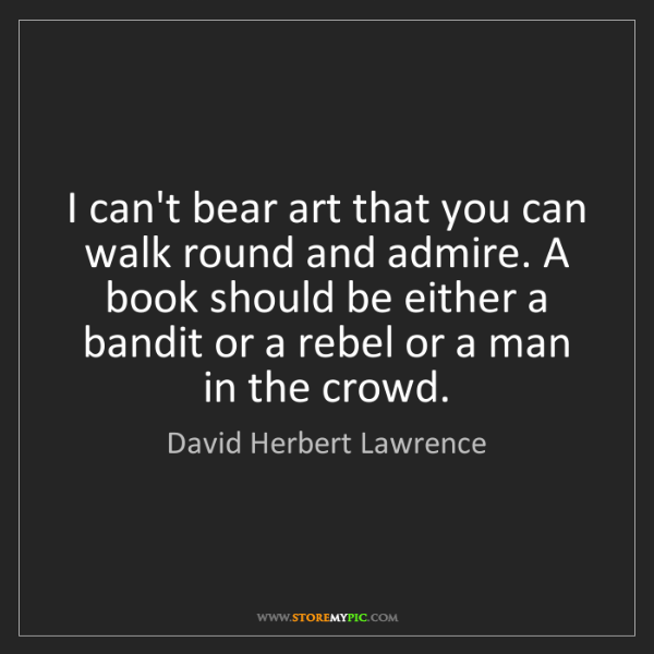 David Herbert Lawrence: I can't bear art that you can walk round and admire....
