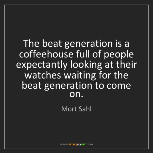 Mort Sahl: The beat generation is a coffeehouse full of people expectantly...