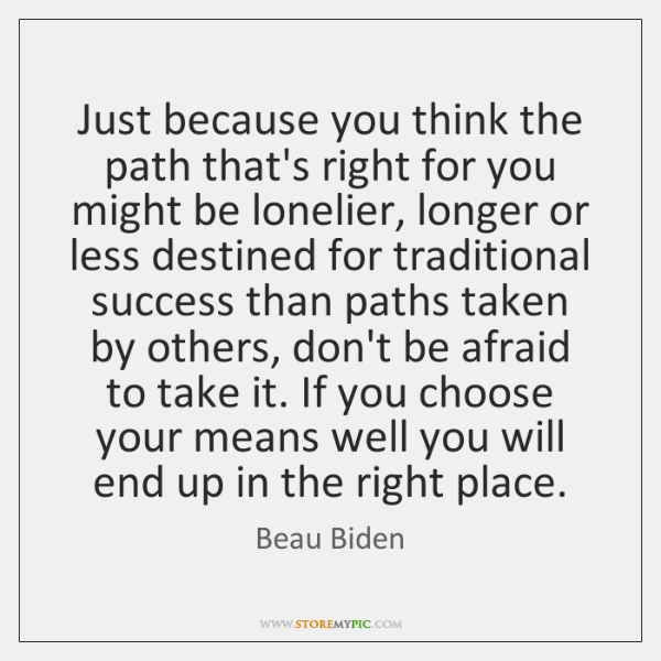 Just because you think the path that's right for you might be ...