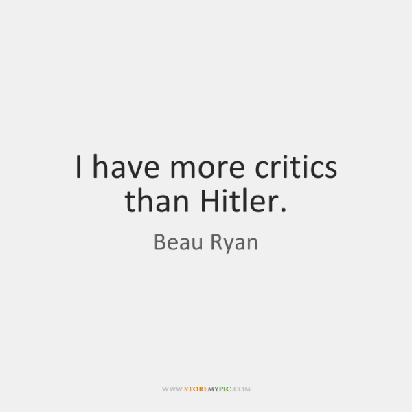 I have more critics than Hitler.