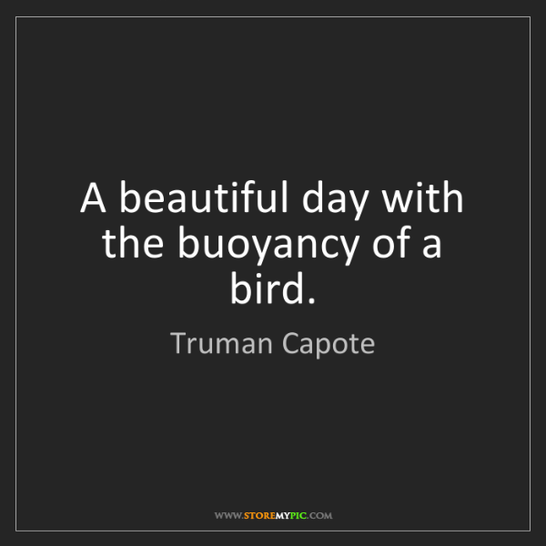 Truman Capote: A beautiful day with the buoyancy of a bird.