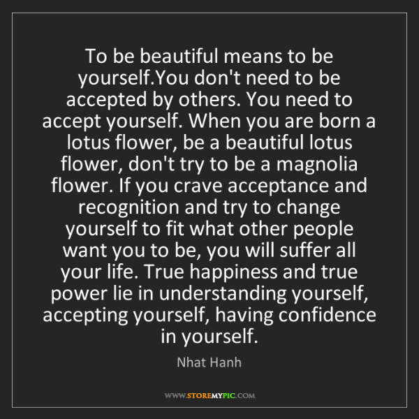 Nhat Hanh: To be beautiful means to be yourself.You don't need to...