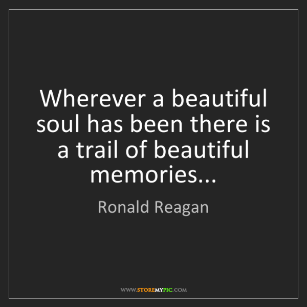 Ronald Reagan: Wherever a beautiful soul has been there is a trail of...