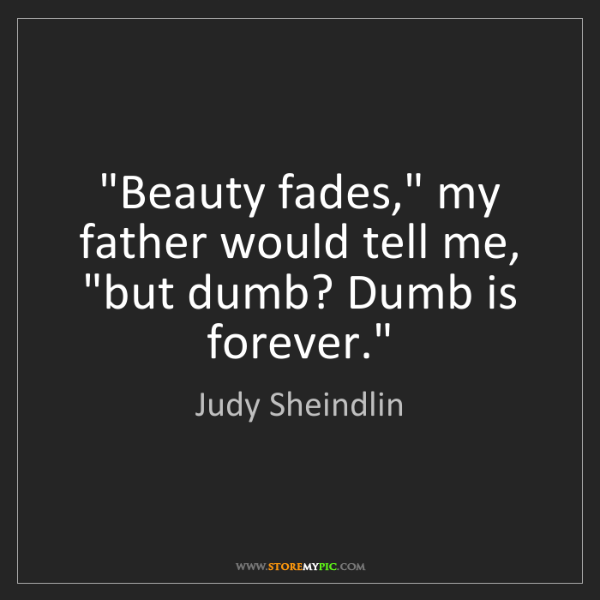 """Judy Sheindlin: """"Beauty fades,"""" my father would tell me, """"but dumb? Dumb..."""