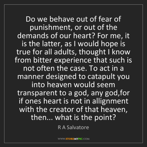 R A Salvatore: Do we behave out of fear of punishment, or out of the...