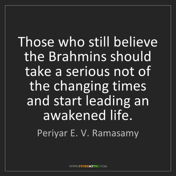 Periyar E. V. Ramasamy: Those who still believe the Brahmins should take a serious...