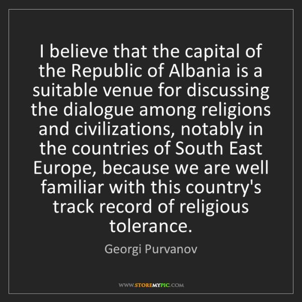 Georgi Purvanov: I believe that the capital of the Republic of Albania...