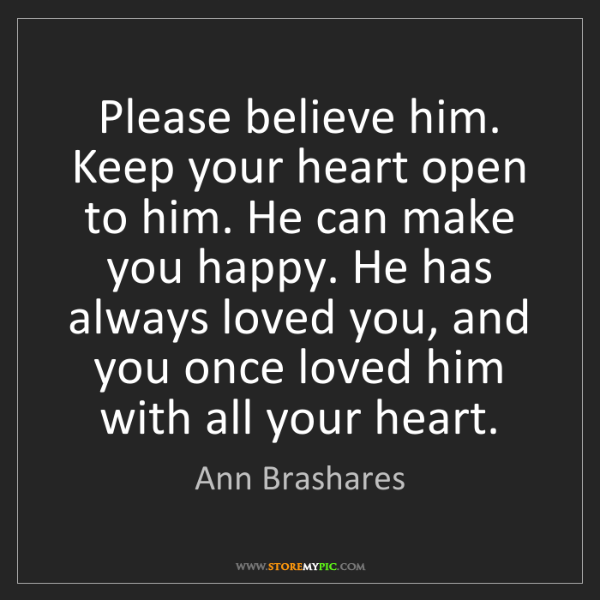 Ann Brashares: Please believe him. Keep your heart open to him. He can...