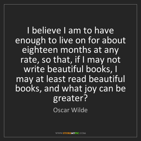 Oscar Wilde: I believe I am to have enough to live on for about eighteen...